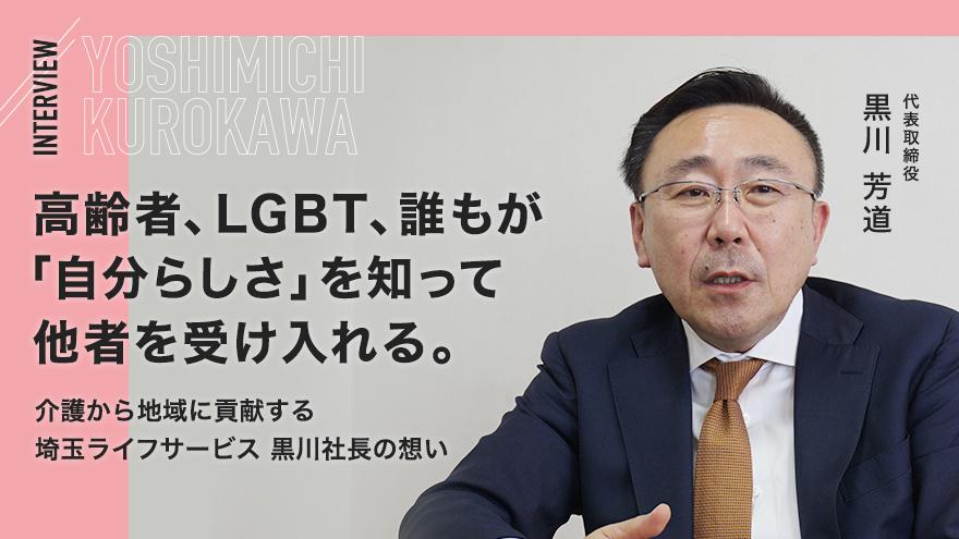 高齢者、LGBT、誰もが「自分らしさ」を知って他者を受け入れる。介護から地域に貢献する埼玉ライフサービス 黒川社長の想い